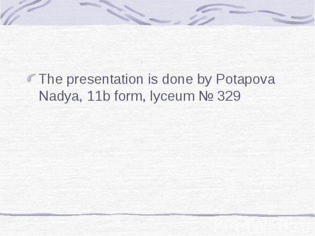 The presentation is done by Potapova Nadya, 11b form, lyceum № 329