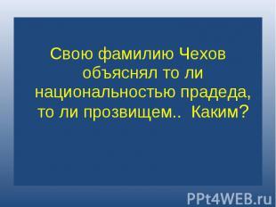 Свою фамилию Чехов объяснял то ли национальностью прадеда, то ли прозвищем.. Как