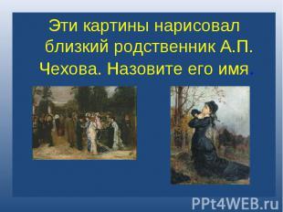 Эти картины нарисовал близкий родственник А.П. Чехова. Назовите его имя.
