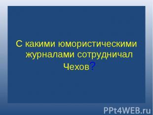 С какими юмористическими журналами сотрудничал Чехов?