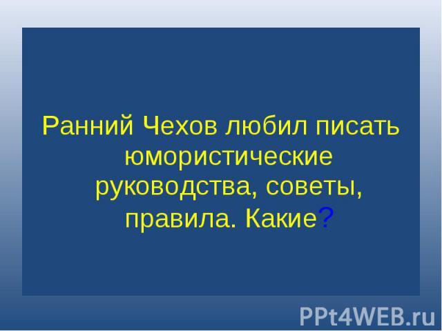 Ранний Чехов любил писать юмористические руководства, советы, правила. Какие?
