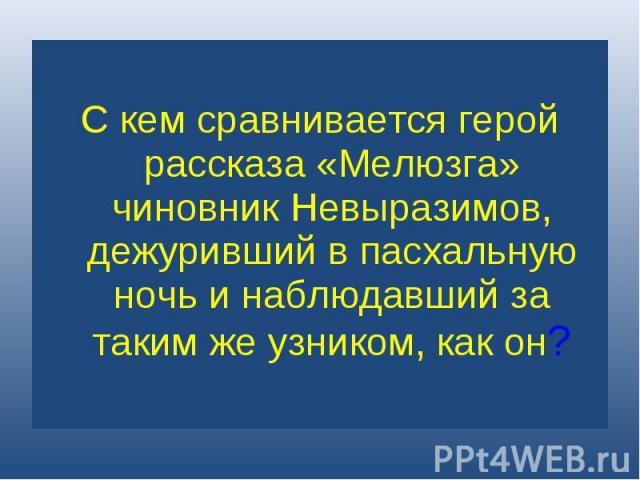 С кем сравнивается герой рассказа «Мелюзга» чиновник Невыразимов, дежуривший в пасхальную ночь и наблюдавший за таким же узником, как он?