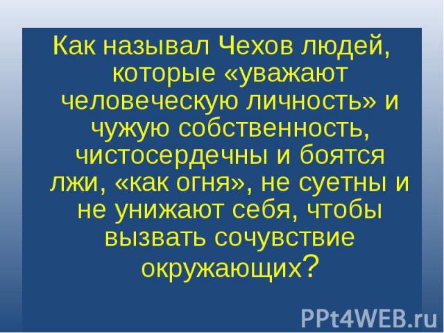 Как называл Чехов людей, которые «уважают человеческую личность» и чужую собственность, чистосердечны и боятся лжи, «как огня», не суетны и не унижают себя, чтобы вызвать сочувствие окружающих?