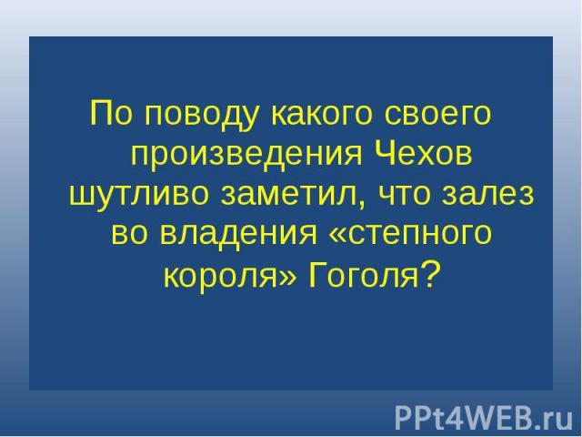 По поводу какого своего произведения Чехов шутливо заметил, что залез во владения «степного короля» Гоголя?