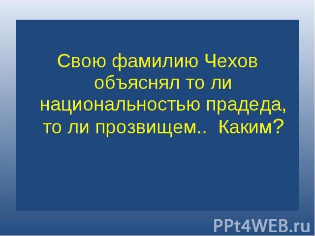 Свою фамилию Чехов объяснял то ли национальностью прадеда, то ли прозвищем.. Каким?