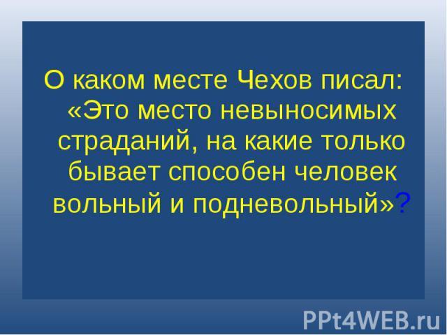 О каком месте Чехов писал: «Это место невыносимых страданий, на какие только бывает способен человек вольный и подневольный»?