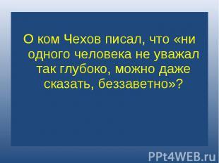 О ком Чехов писал, что «ни одного человека не уважал так глубоко, можно даже ска