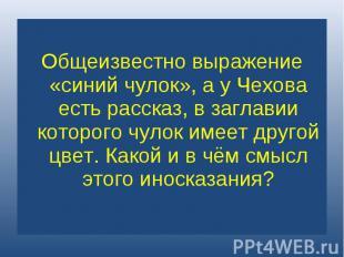 Общеизвестно выражение «синий чулок», а у Чехова есть рассказ, в заглавии которо
