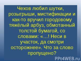 Чехов любил шутки, розыгрыши, мистификации и как-то вручил городовому тяжёлый ар