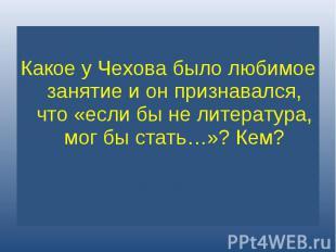 Какое у Чехова было любимое занятие и он признавался, что «если бы не литература