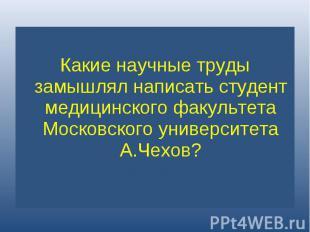 Какие научные труды замышлял написать студент медицинского факультета Московског