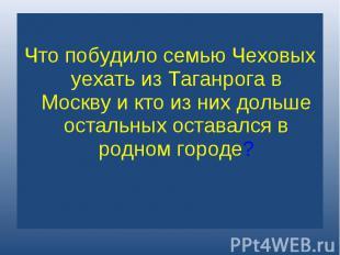 Что побудило семью Чеховых уехать из Таганрога в Москву и кто из них дольше оста
