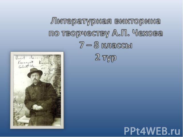 Литературная викторина по творчеству А.П. Чехова7 – 8 классы2 тур