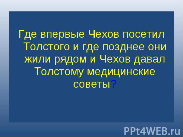 Где впервые Чехов посетил Толстого и где позднее они жили рядом и Чехов давал Толстому медицинские советы?