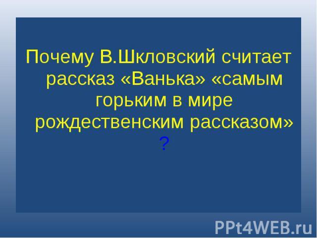 Почему В.Шкловский считает рассказ «Ванька» «самым горьким в мире рождественским рассказом»?
