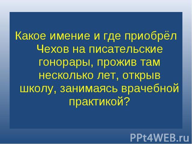 Какое имение и где приобрёл Чехов на писательские гонорары, прожив там несколько лет, открыв школу, занимаясь врачебной практикой?