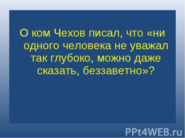 О ком Чехов писал, что «ни одного человека не уважал так глубоко, можно даже сказать, беззаветно»?