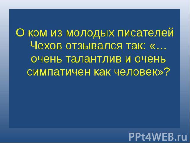 О ком из молодых писателей Чехов отзывался так: «…очень талантлив и очень симпатичен как человек»?
