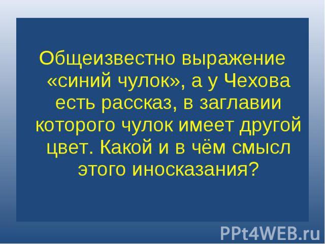 Общеизвестно выражение «синий чулок», а у Чехова есть рассказ, в заглавии которого чулок имеет другой цвет. Какой и в чём смысл этого иносказания?