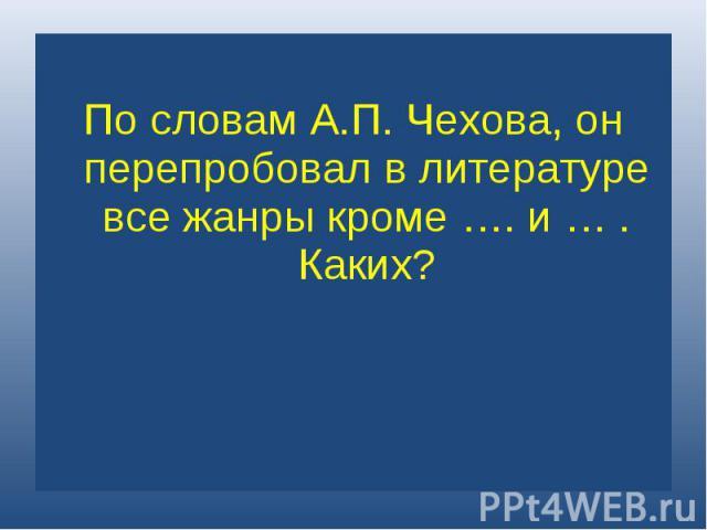 По словам А.П. Чехова, он перепробовал в литературе все жанры кроме …. и … . Каких?