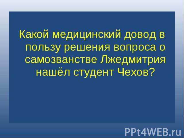 Какой медицинский довод в пользу решения вопроса о самозванстве Лжедмитрия нашёл студент Чехов?