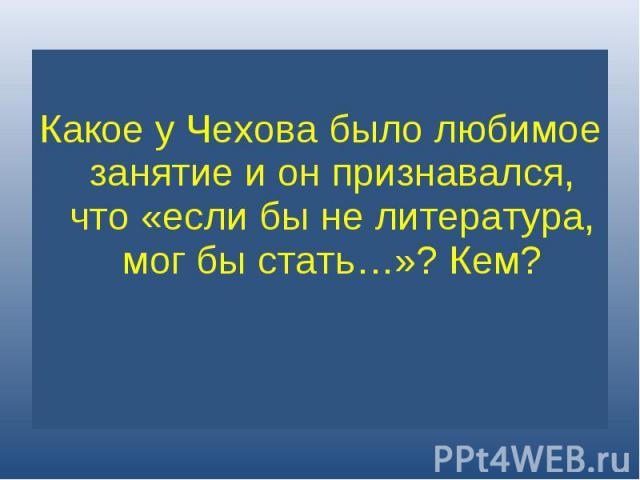 Какое у Чехова было любимое занятие и он признавался, что «если бы не литература, мог бы стать…»? Кем?