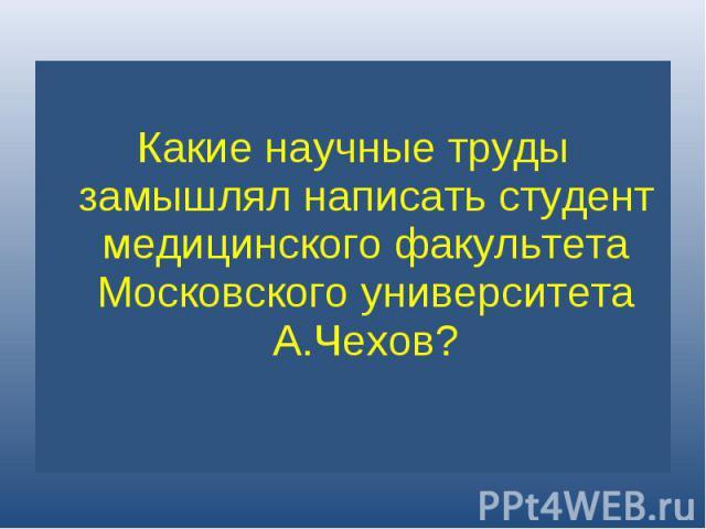 Какие научные труды замышлял написать студент медицинского факультета Московского университета А.Чехов?