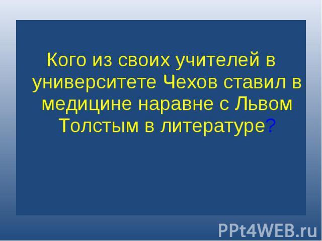 Кого из своих учителей в университете Чехов ставил в медицине наравне с Львом Толстым в литературе?