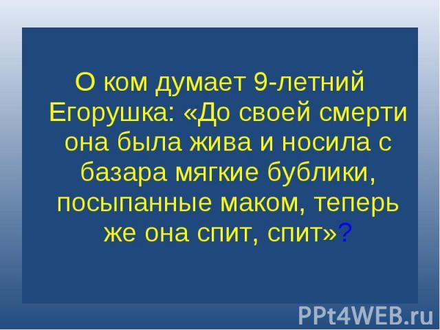 О ком думает 9-летний Егорушка: «До своей смерти она была жива и носила с базара мягкие бублики, посыпанные маком, теперь же она спит, спит»?