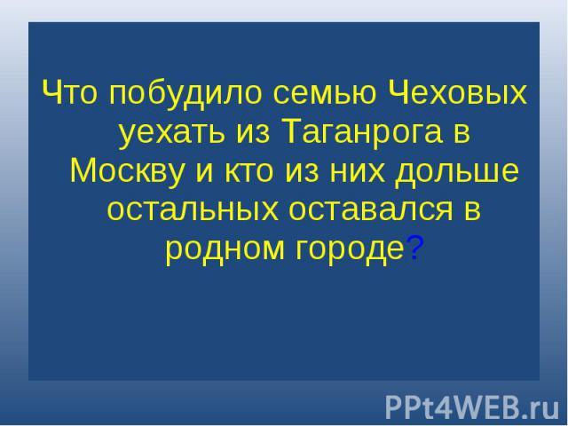 Что побудило семью Чеховых уехать из Таганрога в Москву и кто из них дольше остальных оставался в родном городе?
