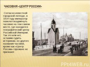 Часовня «Центр России» Согласно известной городской легенде, в 1914 году импера
