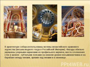 В архитектуре собора использованы мотивы византийского храмового зодчества (весь