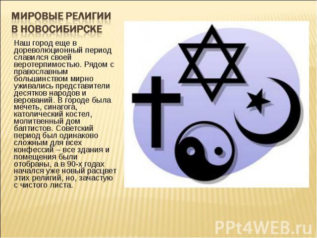 Мировые религии в Новосибирске Наш город еще в дореволюционный период славился своей веротерпимостью. Рядом с православным большинством мирно уживались представители десятков народов и верований. В городе была мечеть, синагога, католический костел, …