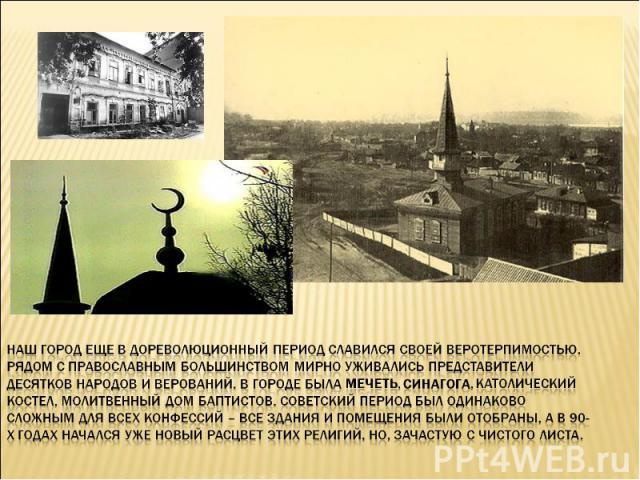 Наш город еще в дореволюционный период славился своей веротерпимостью. Рядом с православным большинством мирно уживались представители десятков народов и верований. В городе была мечеть, синагога, католический костел, молитвенный дом баптистов. Сове…