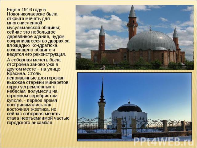 Еще в 1916 году в Новониколаевске была открыта мечеть для многочисленной мусульманской общины; сейчас это небольшое деревянное здание, чудом сохранившееся во дворах за площадью Кондратюка, возвращено общине и ведется его реконструкция. А соборная м…