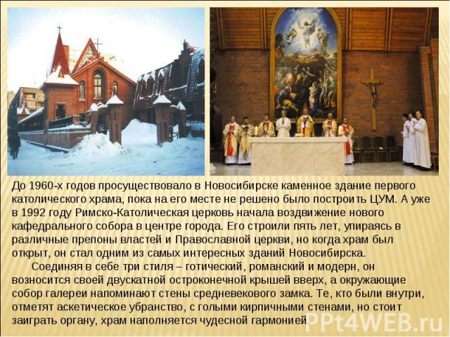 До 1960-х годов просуществовало в Новосибирске каменное здание первого католического храма, пока на его месте не решено было построить ЦУМ. А уже в 1992 году Римско-Католическая церковь начала воздвижение нового кафедрального собора в центре города.…
