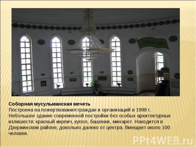Соборная мусульманская мечетьПостроена на пожертвования граждан и организаций в 1998 г. Небольшое здание современной постройки без особых архитектурных излишеств: красный кирпич, купол, башенки, минарет. Находится в Дзержинском районе, довольно дале…