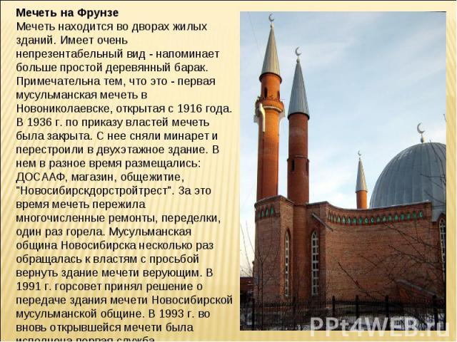Мечеть на ФрунзеМечеть находится во дворах жилых зданий. Имеет очень непрезентабельный вид - напоминает больше простой деревянный барак. Примечательна тем, что это - первая мусульманская мечеть в Новониколаевске, открытая с 1916 года. В 1936 г. по п…