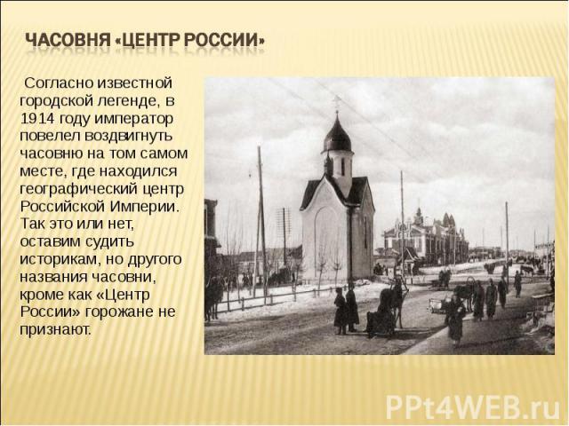Часовня «Центр России» Согласно известной городской легенде, в 1914 году император повелел воздвигнуть часовню на том самом месте, где находился географический центр Российской Империи. Так это или нет, оставим судить историкам, но другого названия…