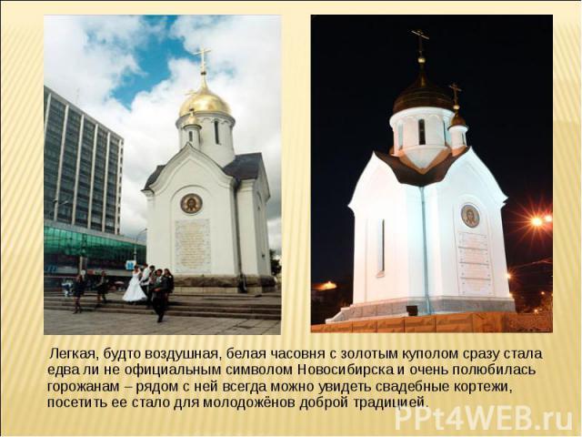 Легкая, будто воздушная, белая часовня с золотым куполом сразу стала едва ли не официальным символом Новосибирска и очень полюбилась горожанам – рядом с ней всегда можно увидеть свадебные кортежи, посетить ее стало для молодожёнов доброй традицией.