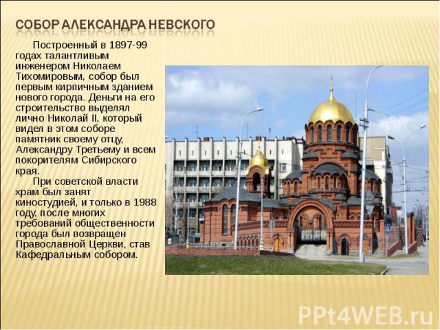 Собор Александра Невского Построенный в 1897-99 годах талантливым инженером Николаем Тихомировым, собор был первым кирпичным зданием нового города. Деньги на его строительство выделял лично Николай II, который видел в этом соборе памятник свое…