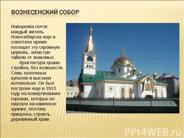Вознесенский Собор Наверняка почти каждый житель Новосибирска еще в советское время посещал эту скромную церковь, зачастую тайком от знакомых.Архитектура храма стройна, без излишеств. Семь золоченых куполов и высокая колокольня. Он был построе…