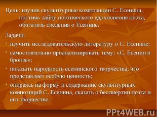 Цель: изучив скульптурные композиции С. Есенина, постичь тайну поэтического вдох