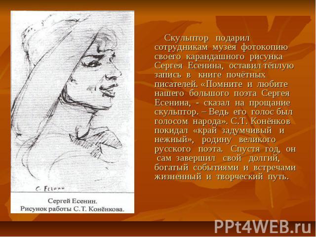 Скульптор подарил сотрудникам музея фотокопию своего карандашного рисунка Сергея Есенина, оставил тёплую запись в книге почётных писателей. «Помните и любите нашего большого поэта Сергея Есенина, - сказал на прощание скульптор. – Ведь его голос был …