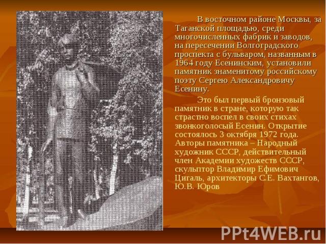 В восточном районе Москвы, за Таганской площадью, среди многочисленных фабрик и заводов, на пересечении Волгоградского проспекта с бульваром, названным в 1964 году Есенинским, установили памятник знаменитому российскому поэту Сергею Александровичу Е…