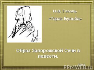 Н.В. Гоголь«Тарас Бульба» Образ Запорожской Сечи в повести.