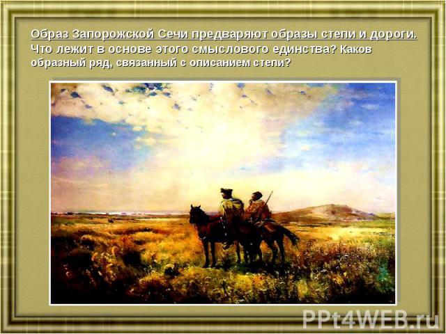 Образ Запорожской Сечи предваряют образы степи и дороги. Что лежит в основе этого смыслового единства? Каков образный ряд, связанный с описанием степи?
