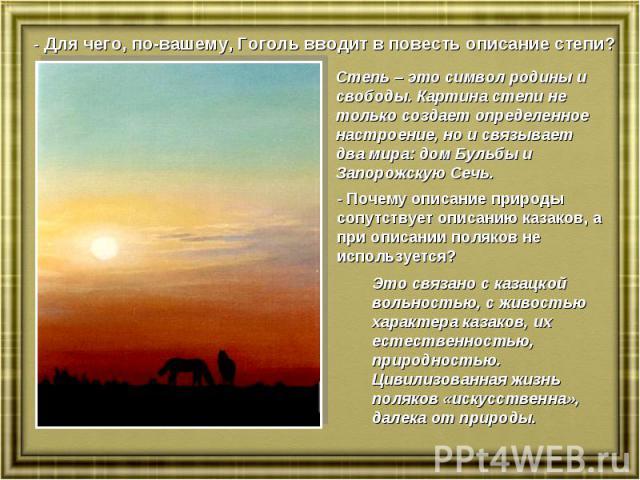 - Для чего, по-вашему, Гоголь вводит в повесть описание степи?Степь – это символ родины и свободы. Картина степи не только создает определенное настроение, но и связывает два мира: дом Бульбы и Запорожскую Сечь.- Почему описание природы сопутствует …