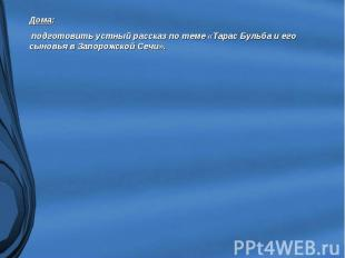 Дома: подготовить устный рассказ по теме «Тарас Бульба и его сыновья в Запорожск