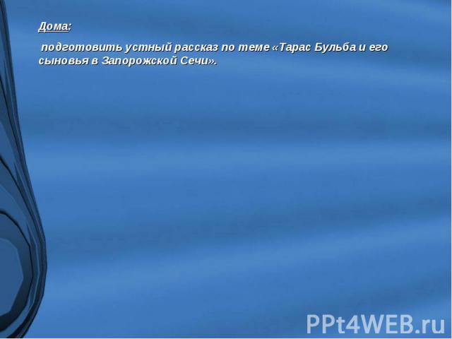 Дома: подготовить устный рассказ по теме «Тарас Бульба и его сыновья в Запорожской Сечи».